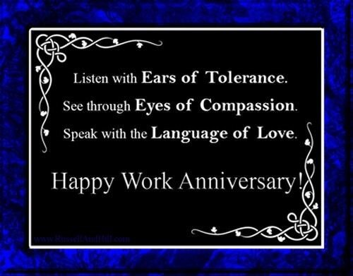 Listen with Ears of Tolerance. See through Eyes of Compassion. Speak with the Language of Love. Happy Work Anniversary